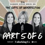 Part 5 of 6: Brené with Ashley and Barrett for the Summer Sister Series on The Gifts of Imperfection